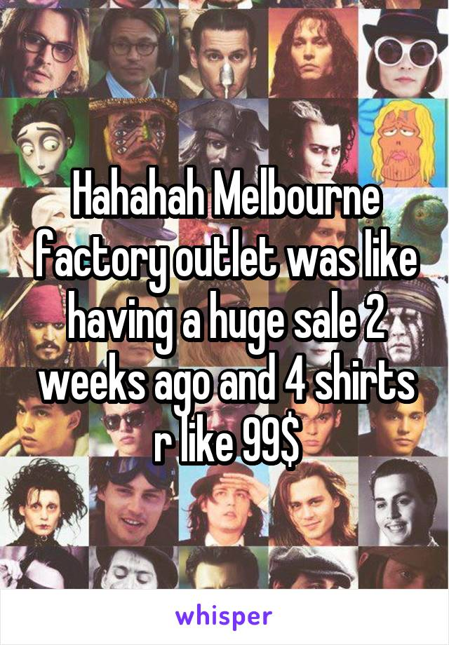 Hahahah Melbourne factory outlet was like having a huge sale 2 weeks ago and 4 shirts r like 99$