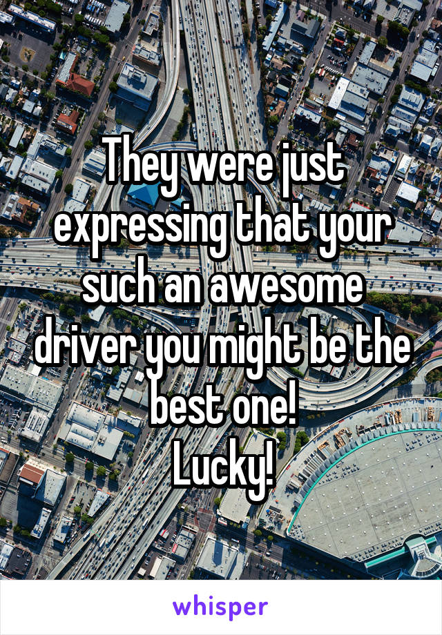 They were just expressing that your such an awesome driver you might be the best one! Lucky!