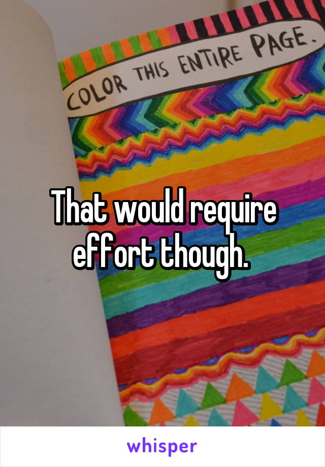 That would require effort though.