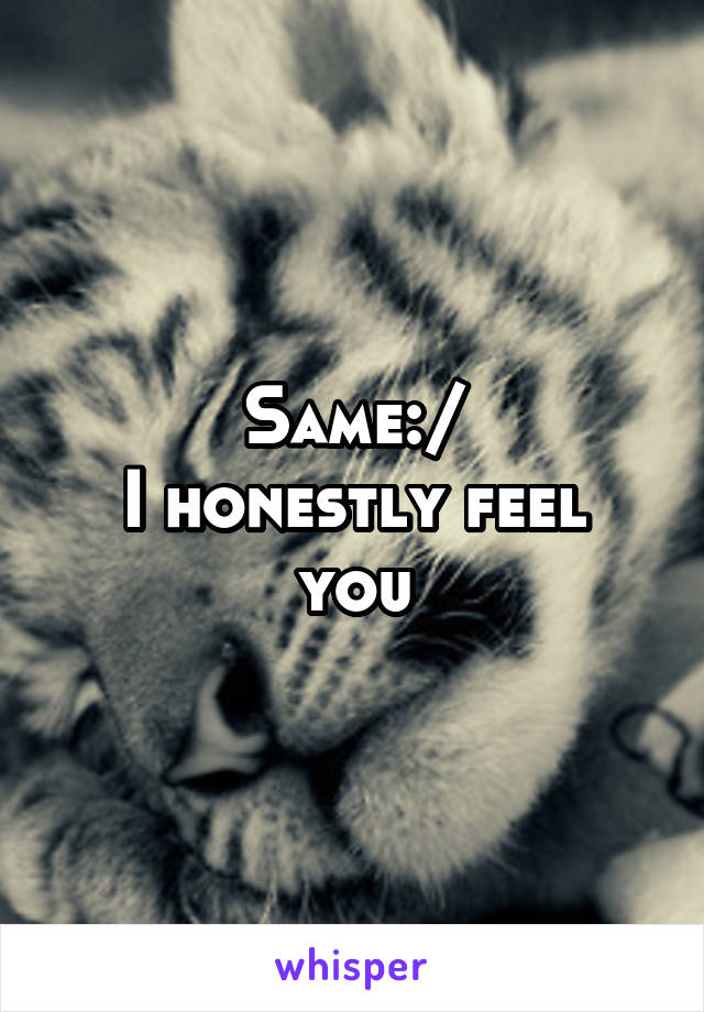 Same:/ I honestly feel you