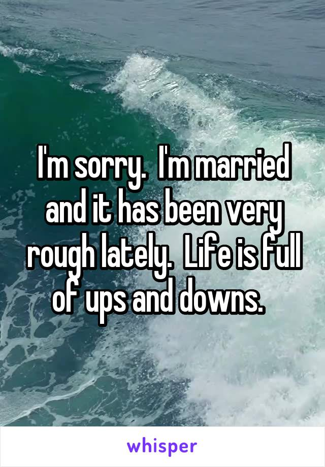 I'm sorry.  I'm married and it has been very rough lately.  Life is full of ups and downs.