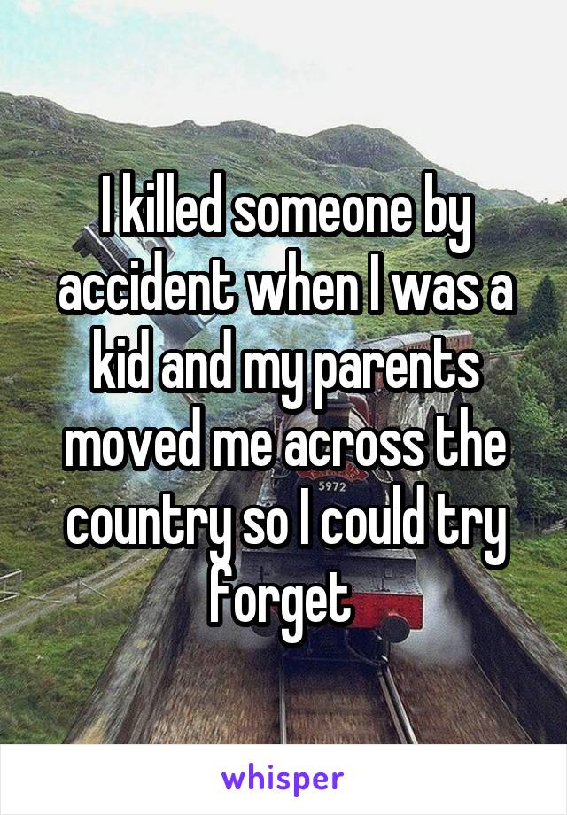 I killed someone by accident when I was a kid and my parents moved me across the country so I could try forget