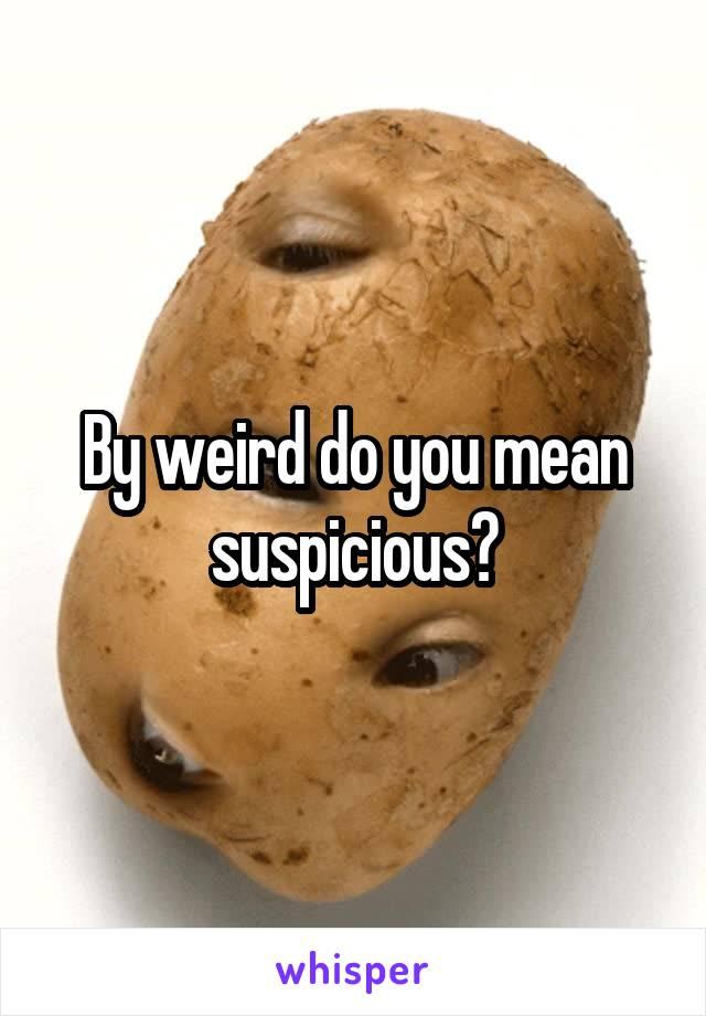 By weird do you mean suspicious?