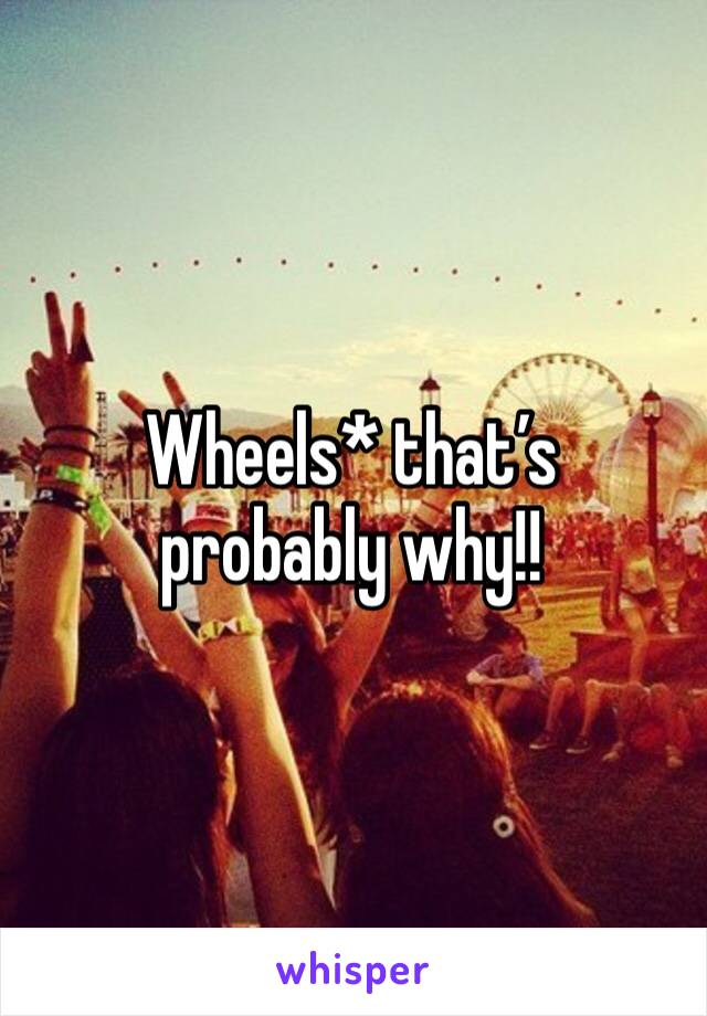 Wheels* that's probably why!!