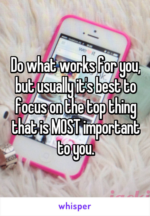 Do what works for you, but usually it's best to focus on the top thing that is MOST important to you.