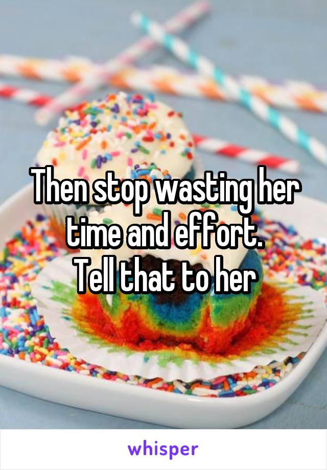 Then stop wasting her time and effort. Tell that to her