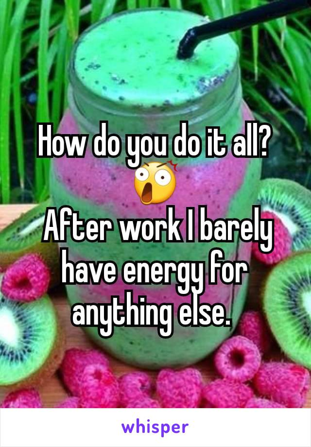 How do you do it all? 😲  After work I barely have energy for anything else.