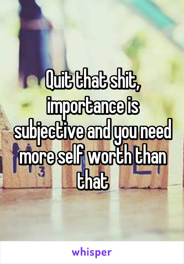 Quit that shit, importance is subjective and you need more self worth than that