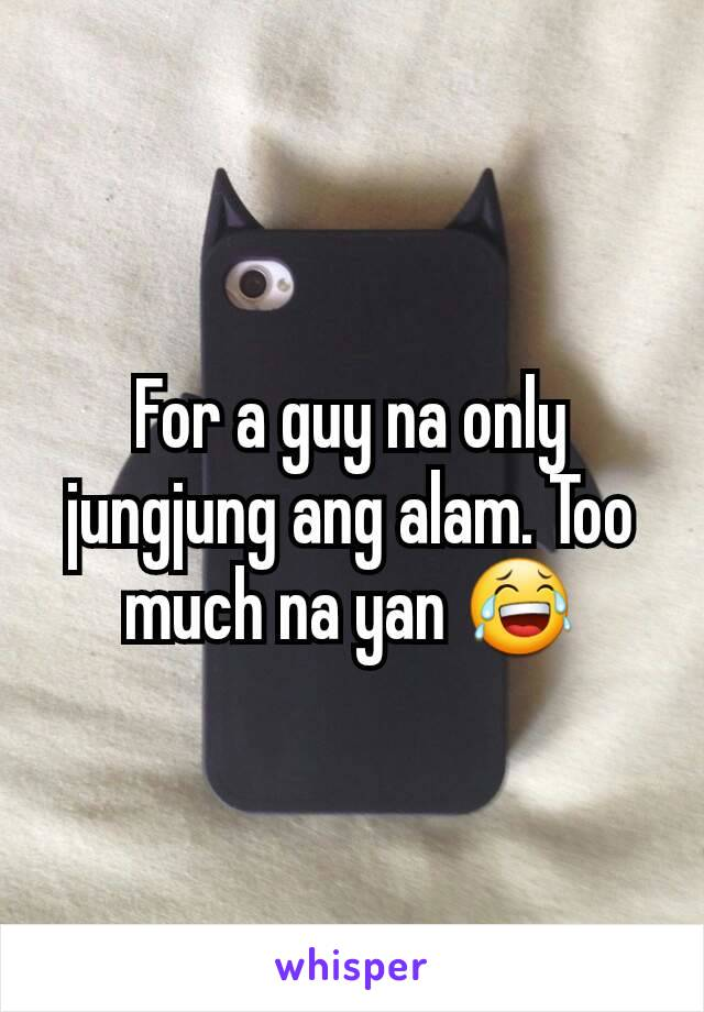 For a guy na only jungjung ang alam. Too much na yan 😂