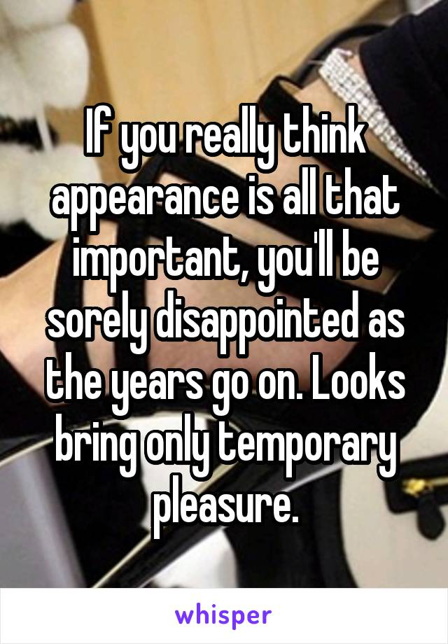 If you really think appearance is all that important, you'll be sorely disappointed as the years go on. Looks bring only temporary pleasure.