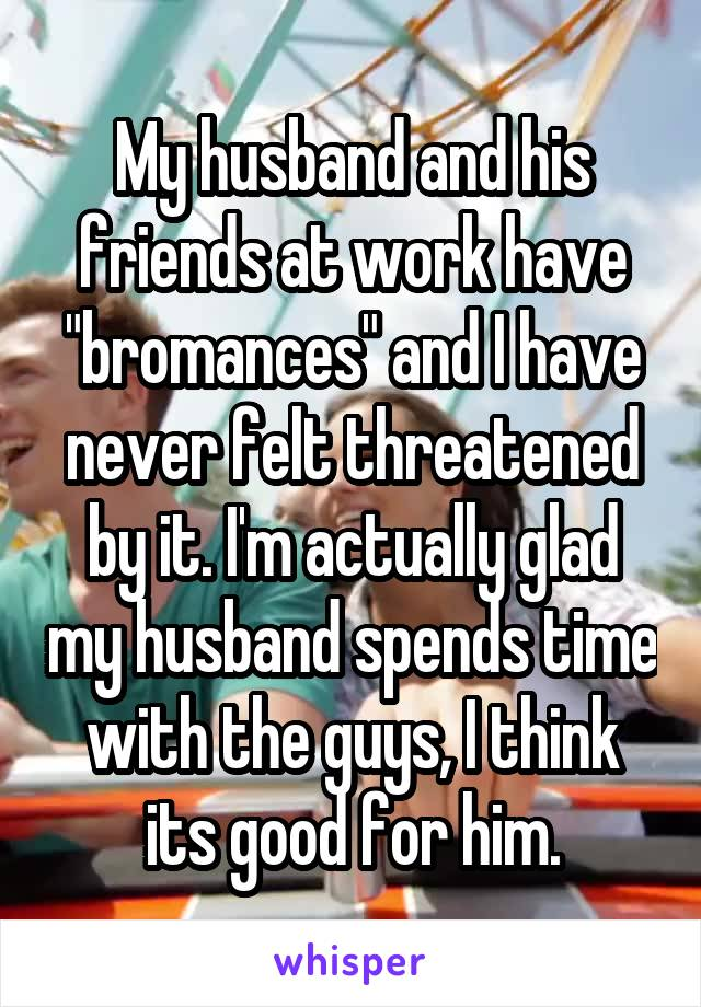 """My husband and his friends at work have """"bromances"""" and I have never felt threatened by it. I'm actually glad my husband spends time with the guys, I think its good for him."""