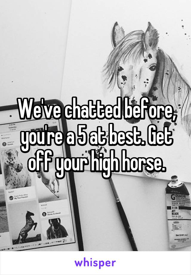 We've chatted before, you're a 5 at best. Get off your high horse.