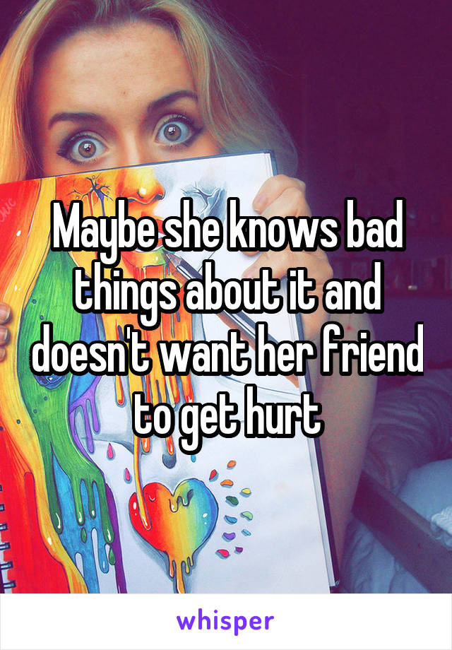Maybe she knows bad things about it and doesn't want her friend to get hurt