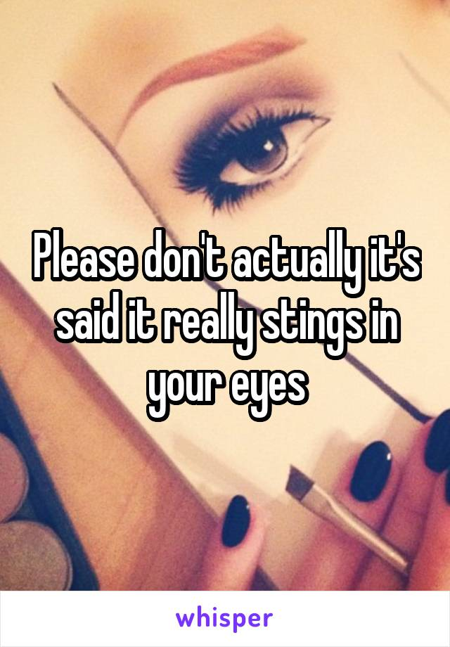 Please don't actually it's said it really stings in your eyes