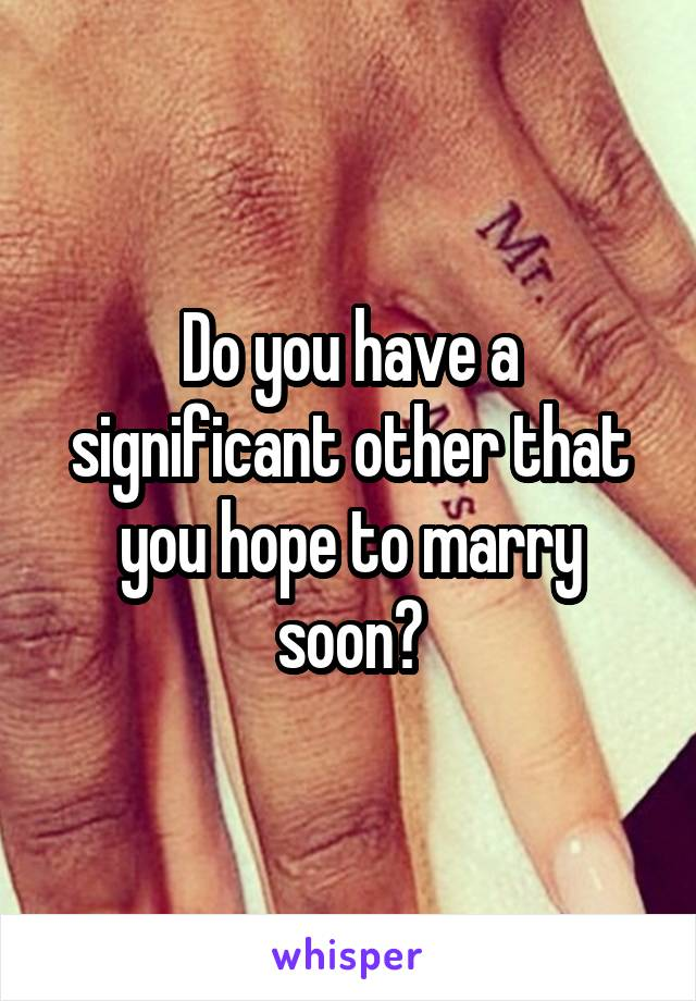 Do you have a significant other that you hope to marry soon?