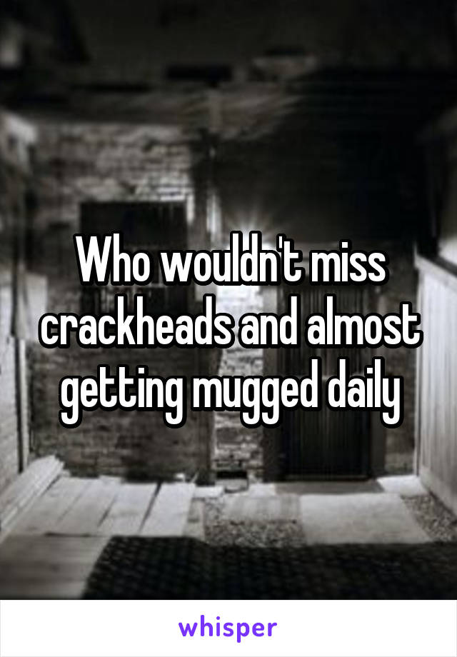 Who wouldn't miss crackheads and almost getting mugged daily