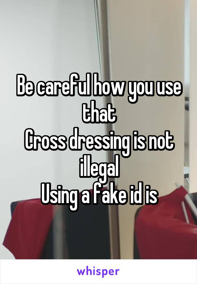 Be careful how you use that Cross dressing is not illegal Using a fake id is