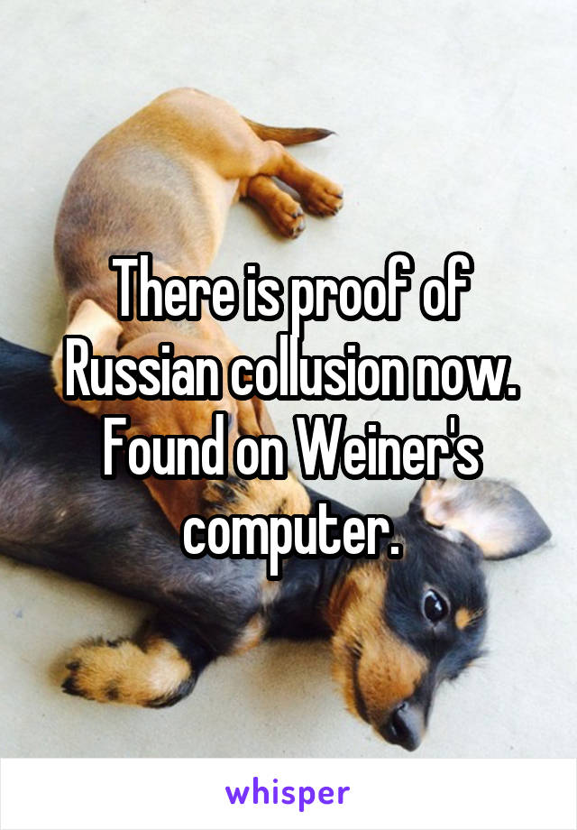 There is proof of Russian collusion now. Found on Weiner's computer.