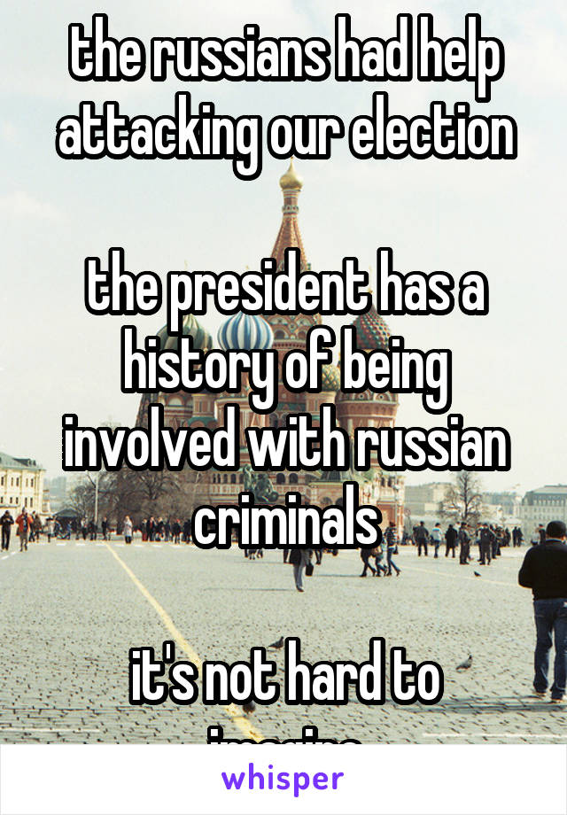the russians had help attacking our election  the president has a history of being involved with russian criminals  it's not hard to imagine