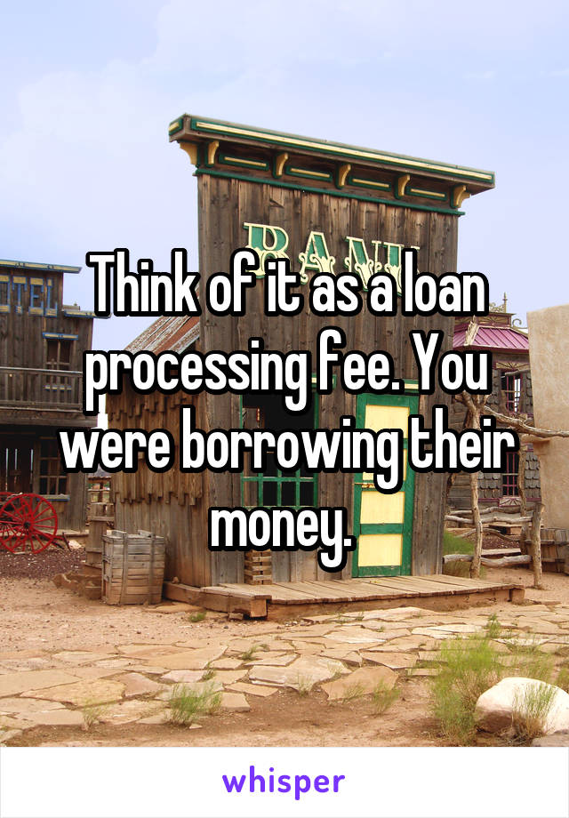 Think of it as a loan processing fee. You were borrowing their money.