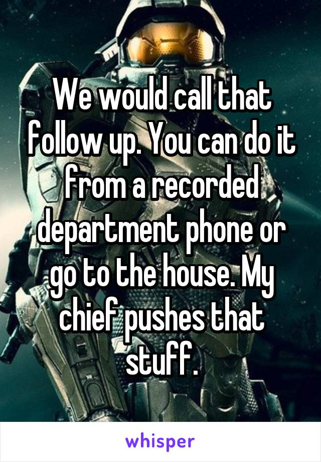 We would call that follow up. You can do it from a recorded department phone or go to the house. My chief pushes that stuff.