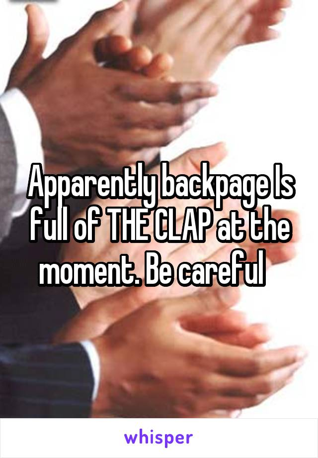 Apparently backpage Is full of THE CLAP at the moment. Be careful