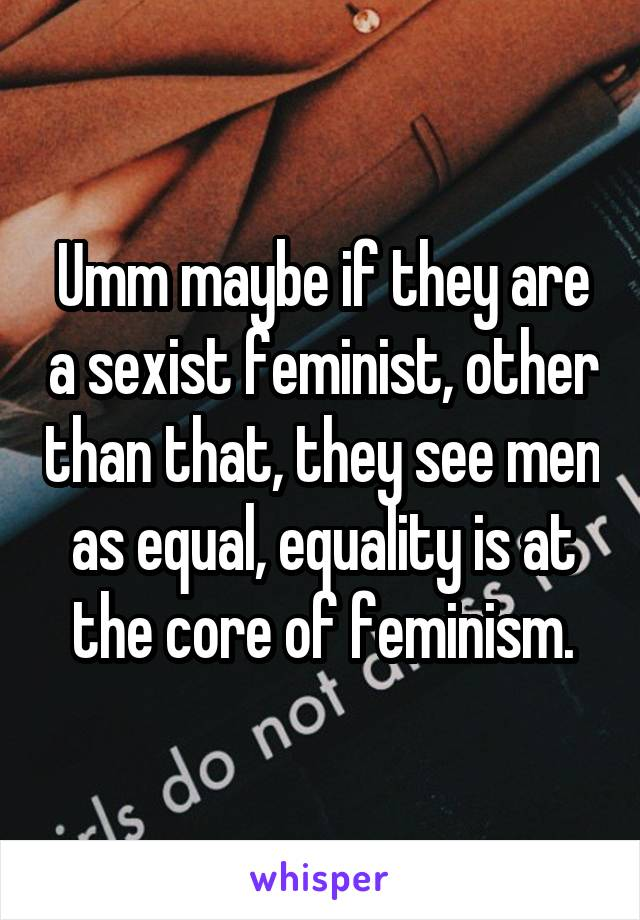 Umm maybe if they are a sexist feminist, other than that, they see men as equal, equality is at the core of feminism.