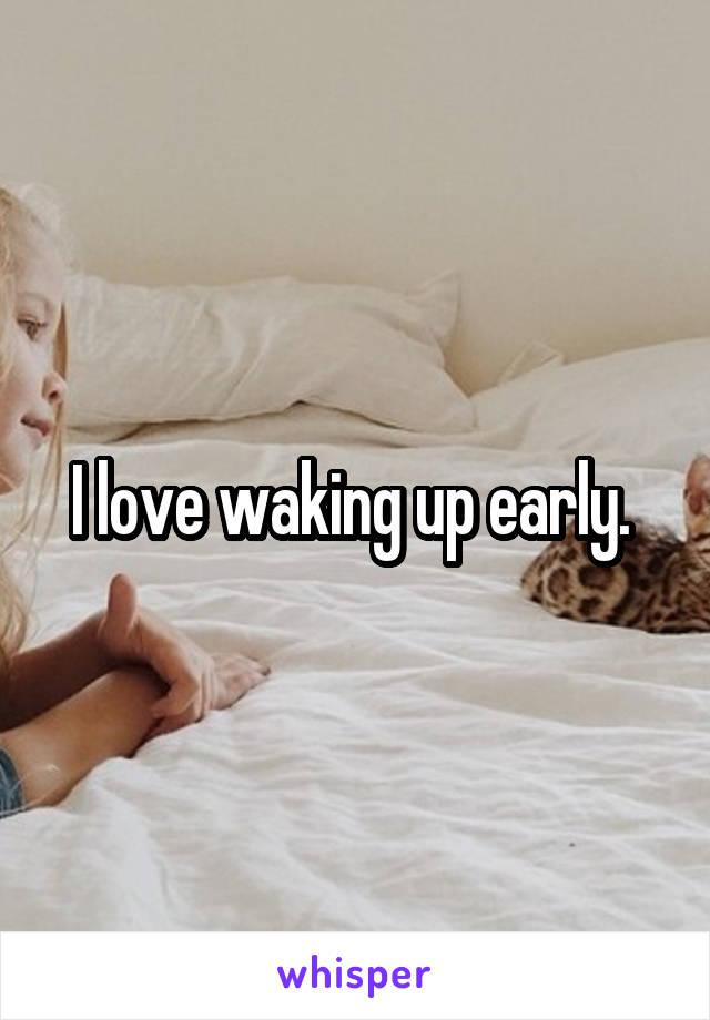 I love waking up early.
