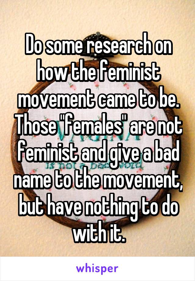 """Do some research on how the feminist movement came to be. Those """"females"""" are not feminist and give a bad name to the movement, but have nothing to do with it."""