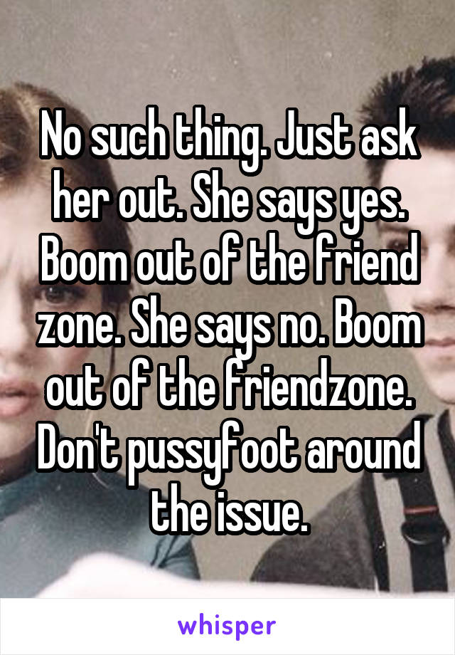 No such thing. Just ask her out. She says yes. Boom out of the friend zone. She says no. Boom out of the friendzone. Don't pussyfoot around the issue.