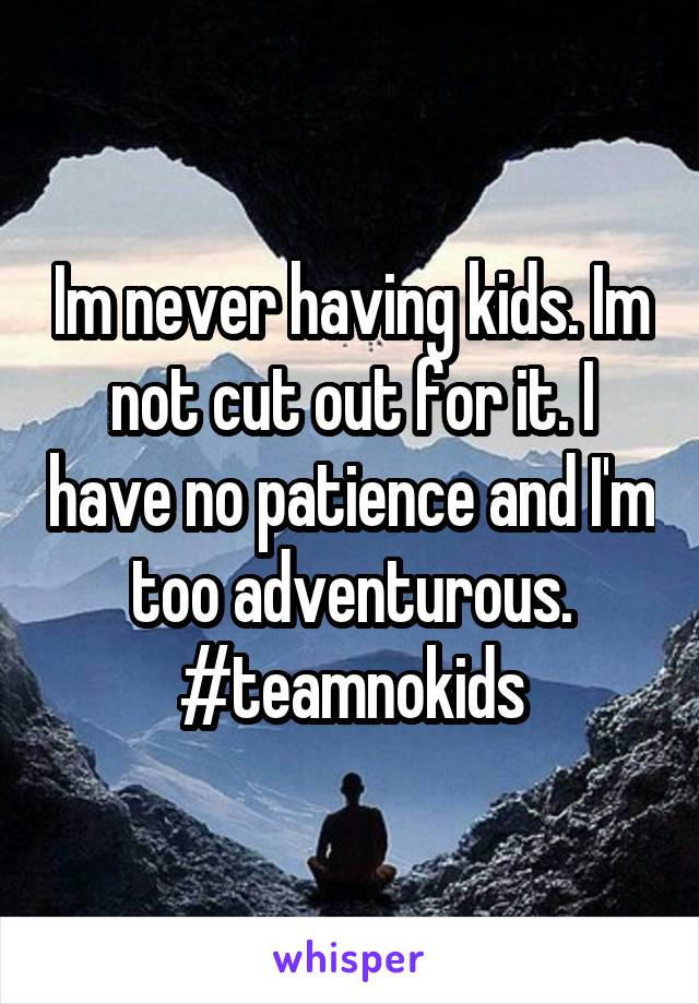 Im never having kids. Im not cut out for it. I have no patience and I'm too adventurous. #teamnokids