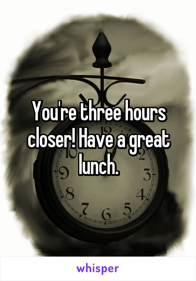 You're three hours closer! Have a great lunch.