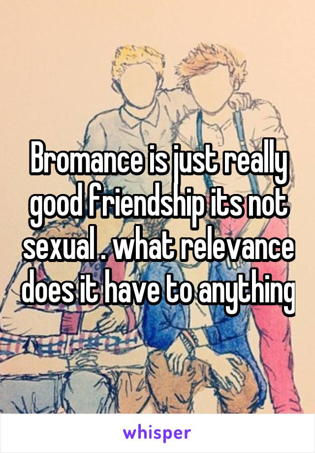 Bromance is just really good friendship its not sexual . what relevance does it have to anything