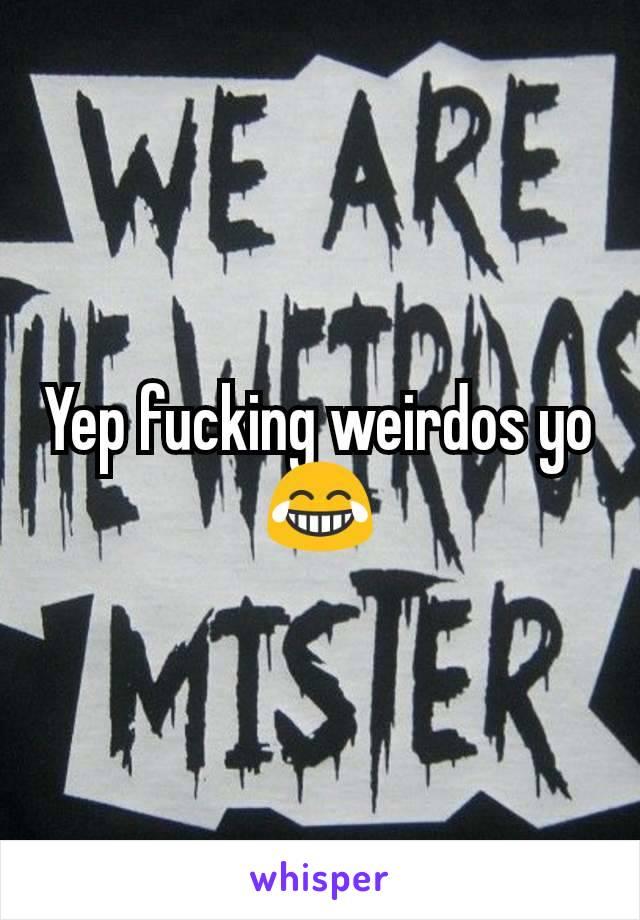 Yep fucking weirdos yo  😂