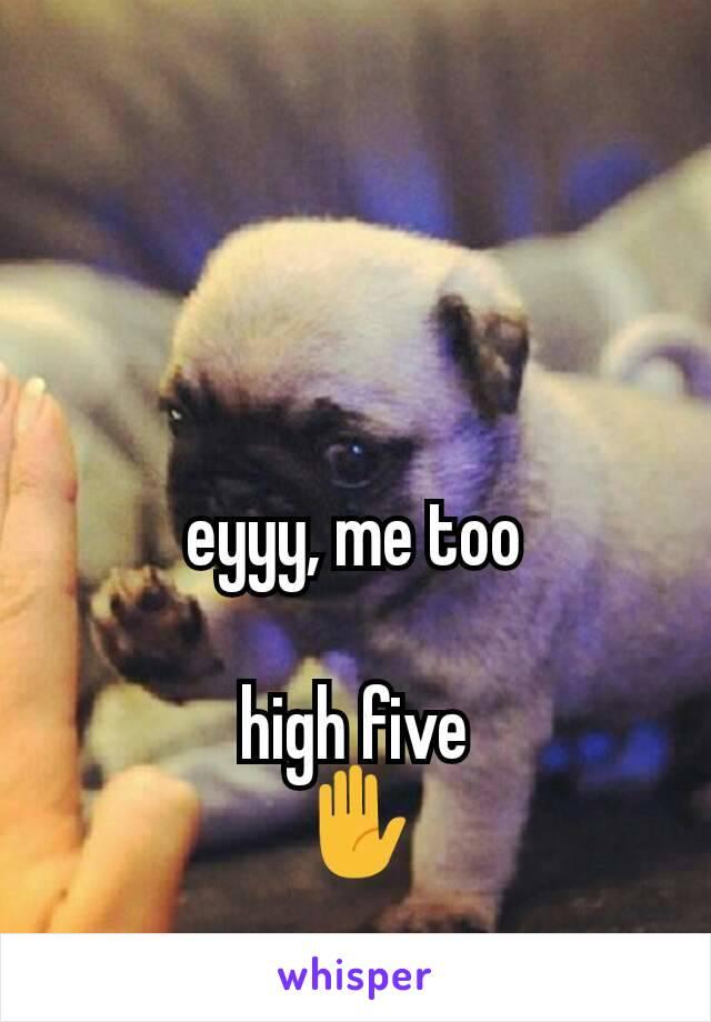 eyyy, me too  high five ✋
