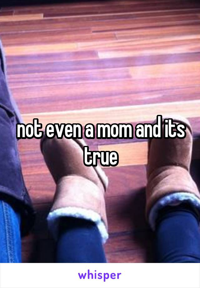 not even a mom and its true