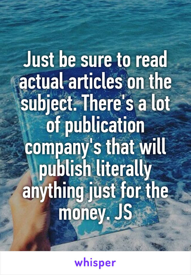 Just be sure to read actual articles on the subject. There's a lot of publication company's that will publish literally anything just for the money. JS