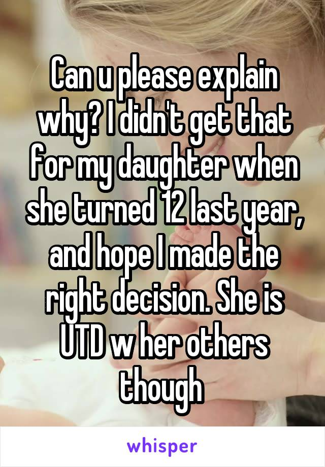 Can u please explain why? I didn't get that for my daughter when she turned 12 last year, and hope I made the right decision. She is UTD w her others though