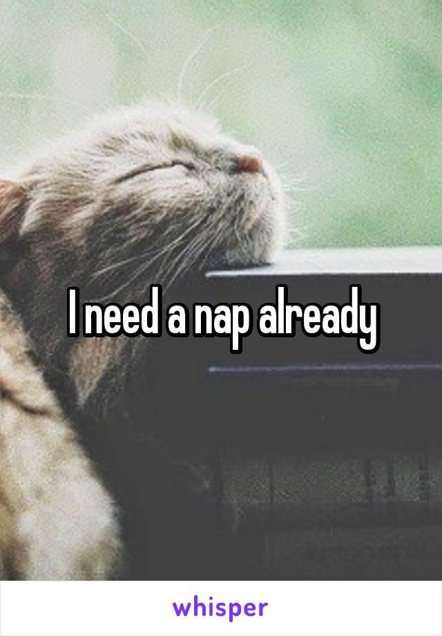 I need a nap already