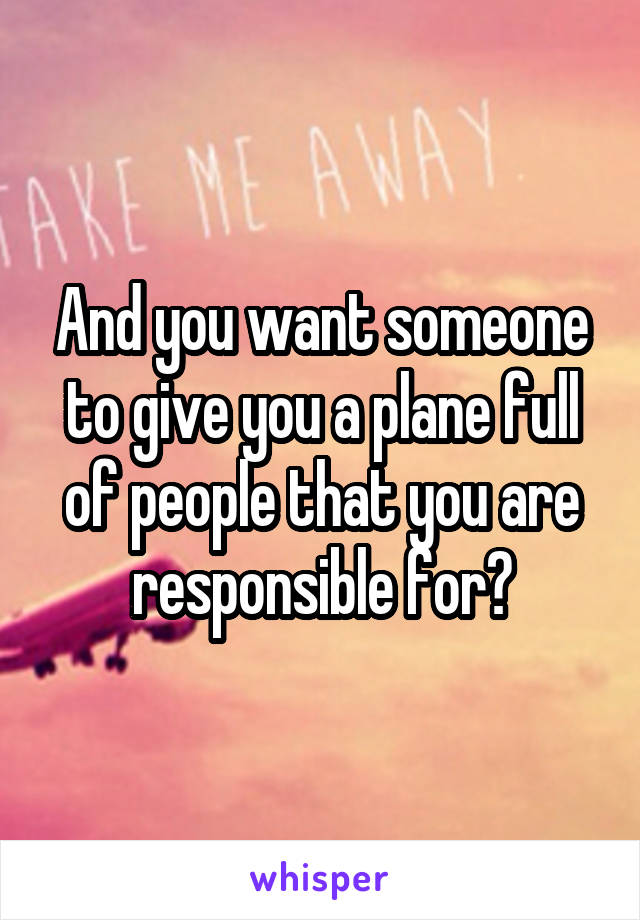 And you want someone to give you a plane full of people that you are responsible for?