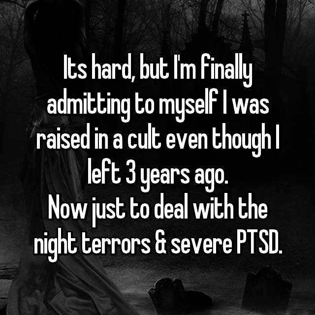 Its hard, but I'm finally admitting to myself I was raised in a cult even though I left 3 years ago. Now just to deal with the night terrors & severe PTSD.
