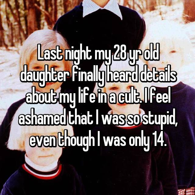 Last night my 28 yr old daughter finally heard details about my life in a cult. I feel ashamed that I was so stupid, even though I was only 14.