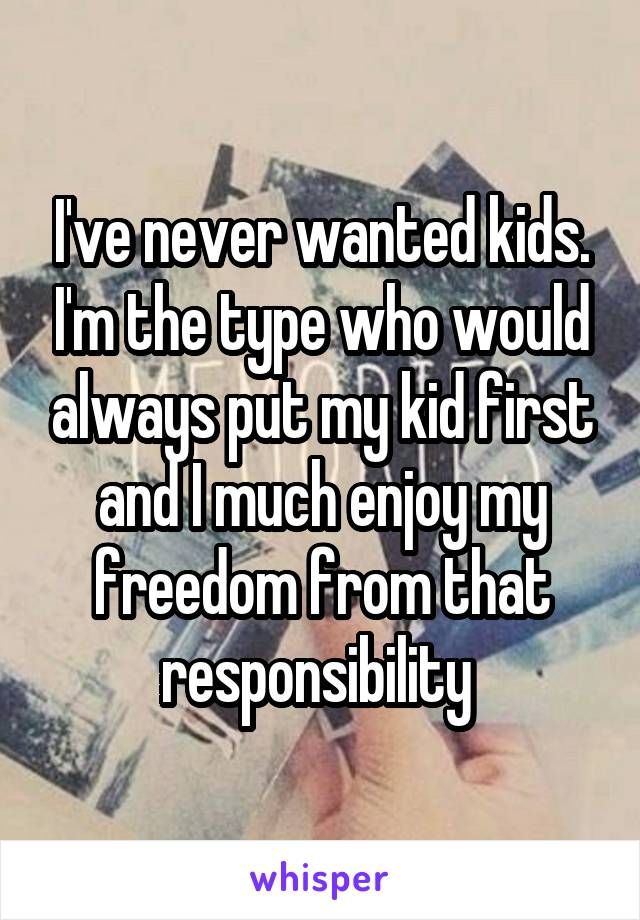 I've never wanted kids. I'm the type who would always put my kid first and I much enjoy my freedom from that responsibility