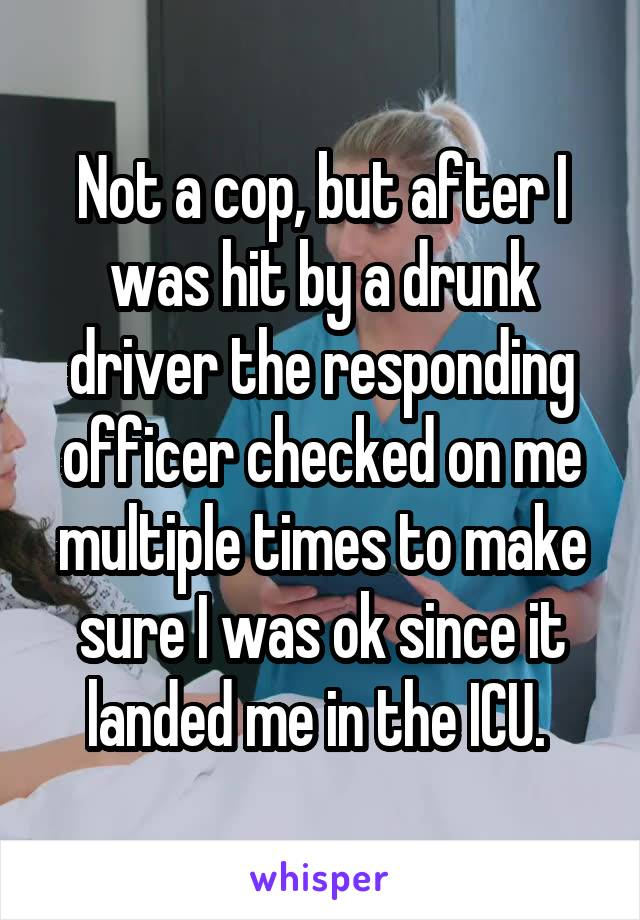 Not a cop, but after I was hit by a drunk driver the responding officer checked on me multiple times to make sure I was ok since it landed me in the ICU.