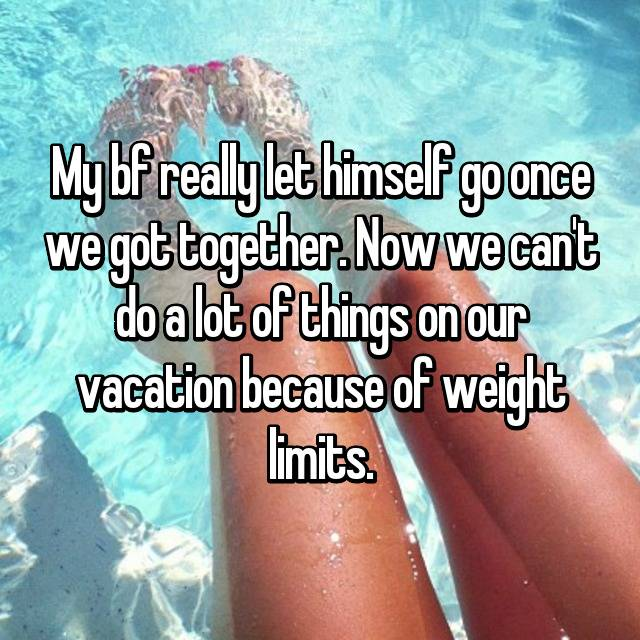 My bf really let himself go once we got together. Now we can't do a lot of things on our vacation because of weight limits.