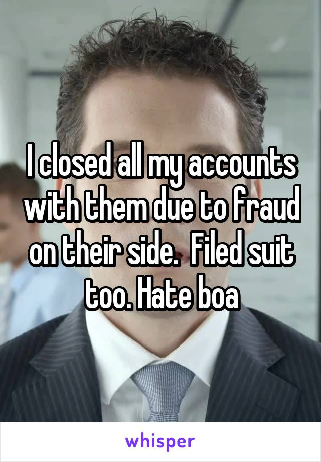 I closed all my accounts with them due to fraud on their side.  Filed suit too. Hate boa