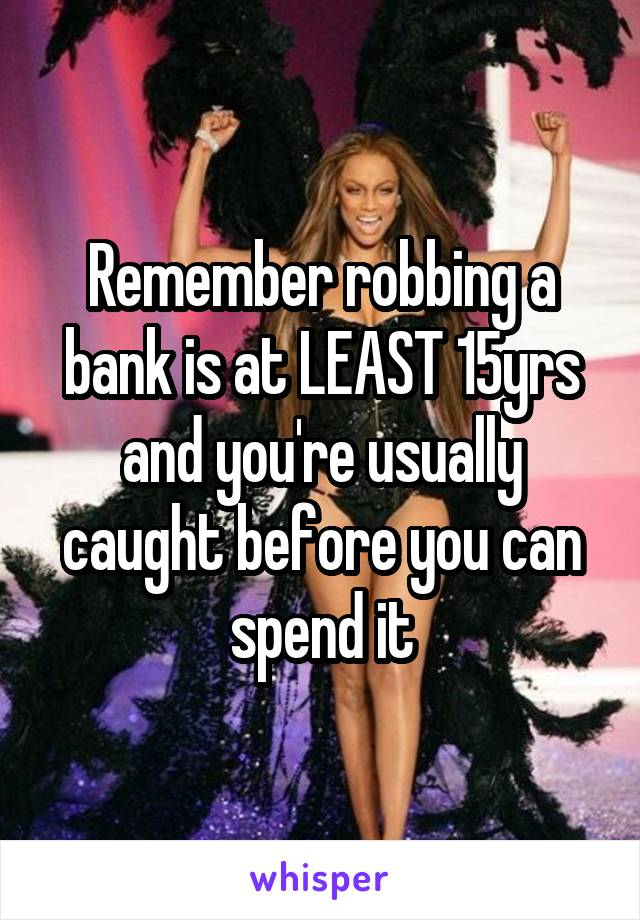 Remember robbing a bank is at LEAST 15yrs and you're usually caught before you can spend it