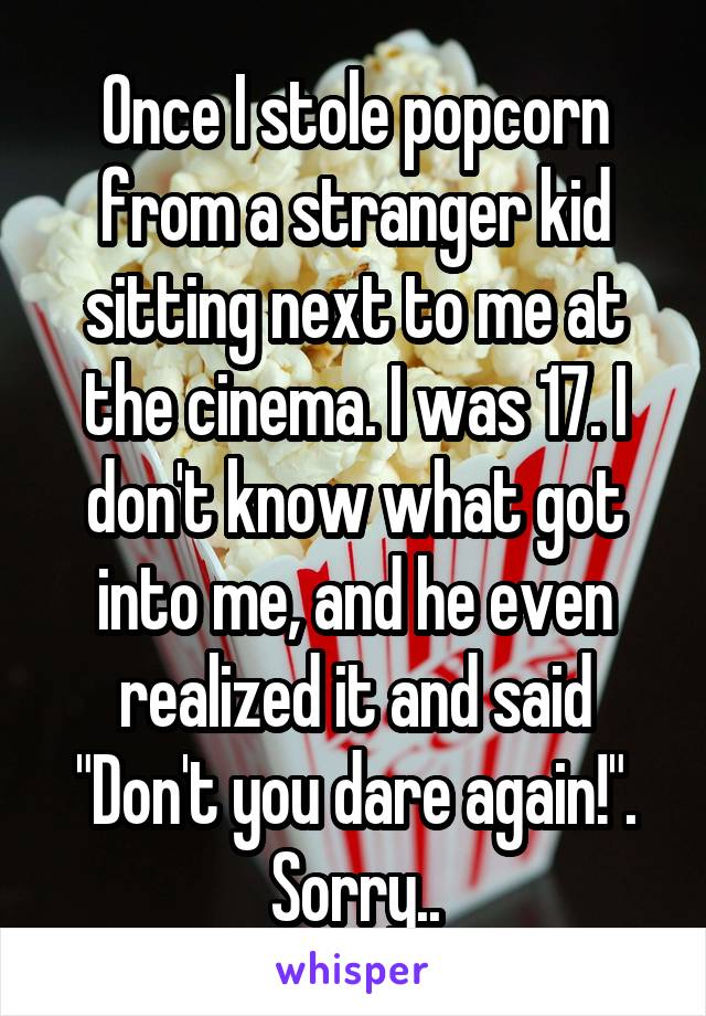 """Once I stole popcorn from a stranger kid sitting next to me at the cinema. I was 17. I don't know what got into me, and he even realized it and said """"Don't you dare again!"""". Sorry.."""