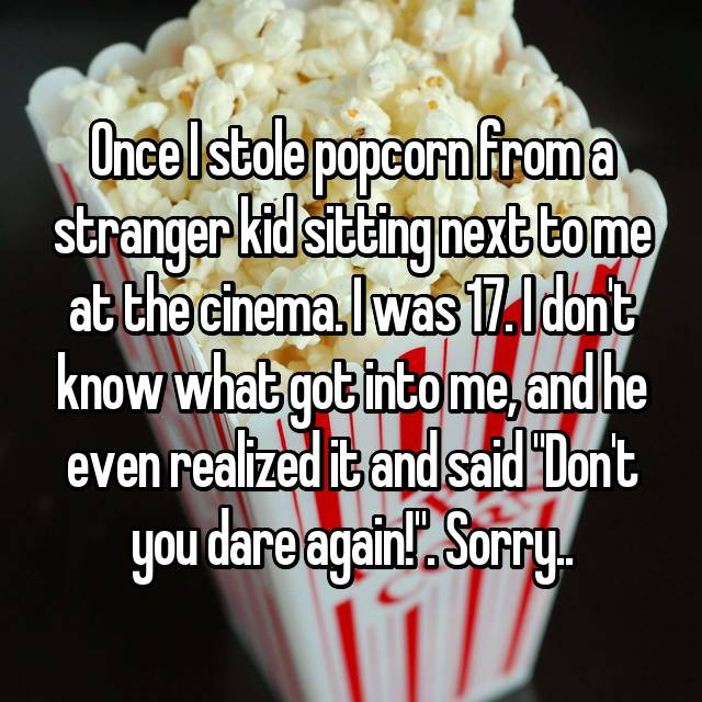 "Once I stole popcorn from a stranger kid sitting next to me at the cinema. I was 17. I don't know what got into me, and he even realized it and said ""Don't you dare again!"". Sorry.."