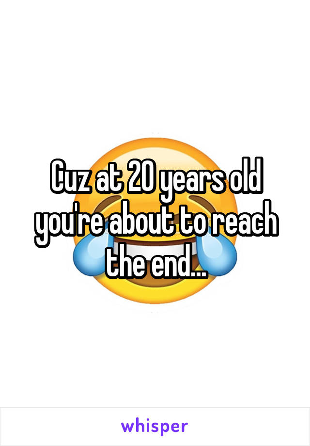 Cuz at 20 years old you're about to reach the end...
